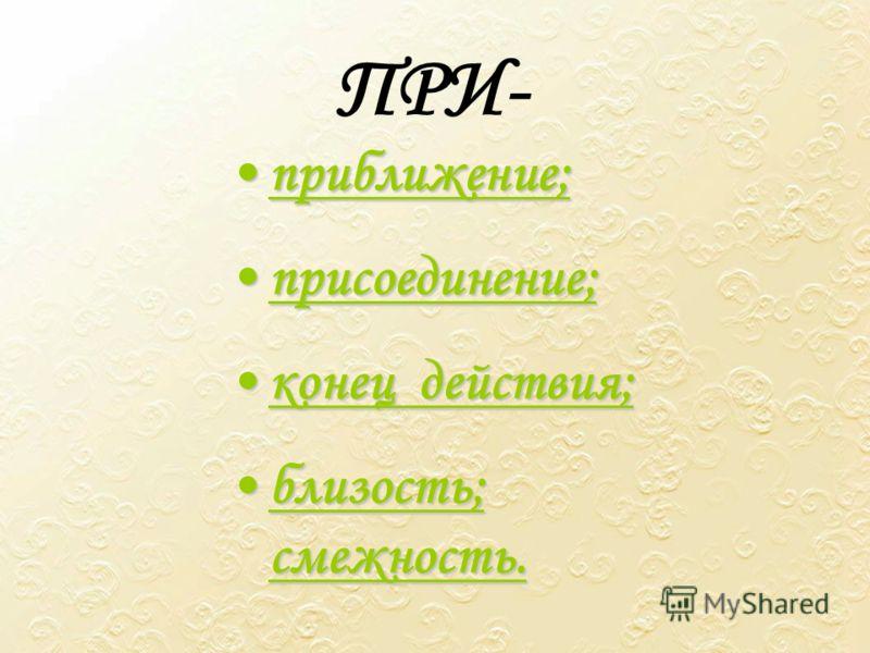 ПРИ- приближение;приближение; присоединение;присоединение; конецконец действия; близость;близость; смежность.
