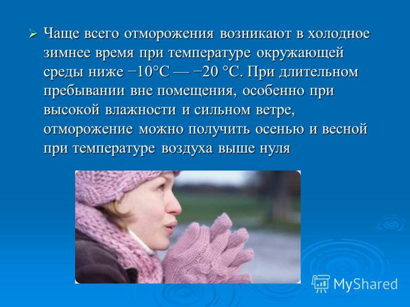 Отморожение: (лат. Congelatio) повреждение тканей организма под воздействием холода. Нередко сопровождается общим переохлаждением организма и особенно часто затрагивает такие части тела как ушные раковины, нос, недостаточно защищённые конечности, пре