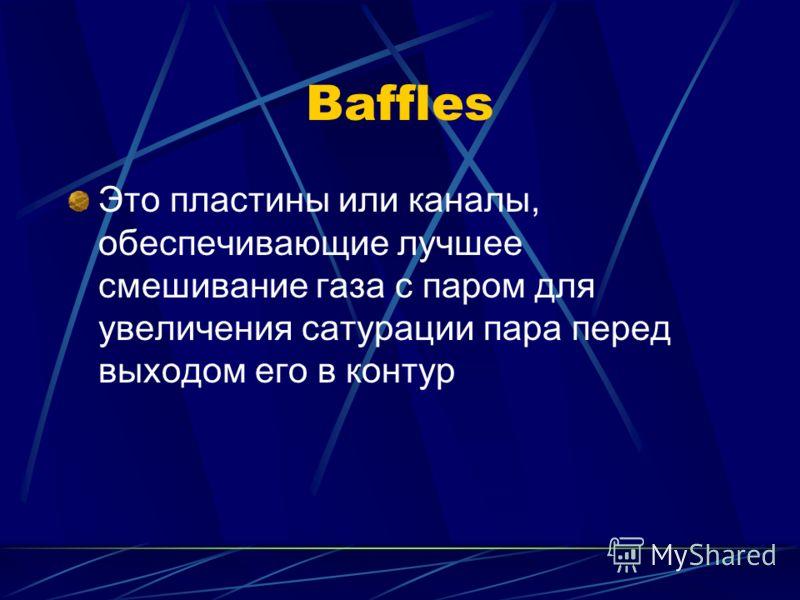 Baffles Это пластины или каналы, обеспечивающие лучшее смешивание газа с паром для увеличения сатурации пара перед выходом его в контур