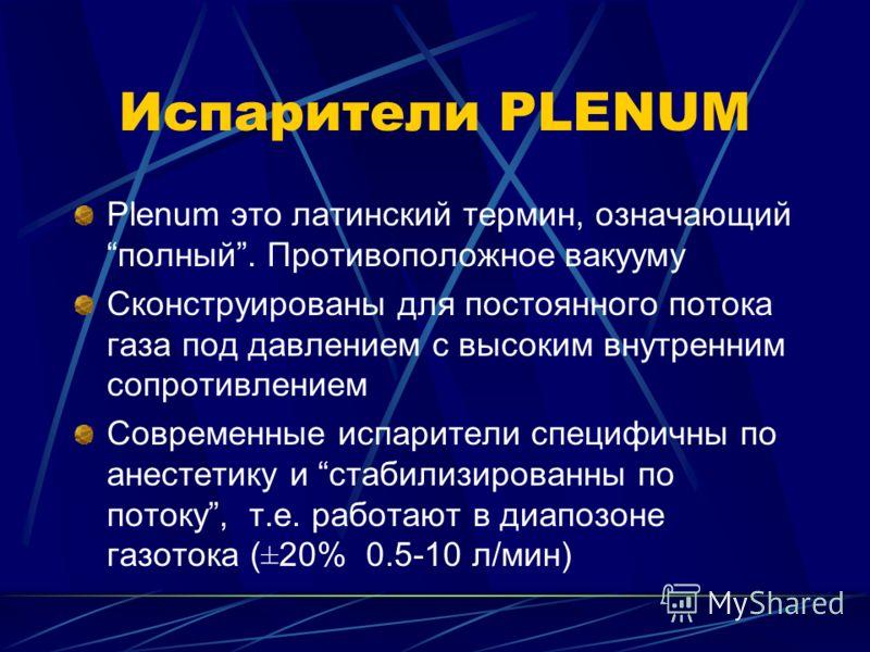 Испарители PLENUM Plenum это латинский термин, означающийполный. Противоположное вакууму Сконструированы для постоянного потока газа под давлением с высоким внутренним сопротивлением Современные испарители специфичны по анестетику и стабилизированны