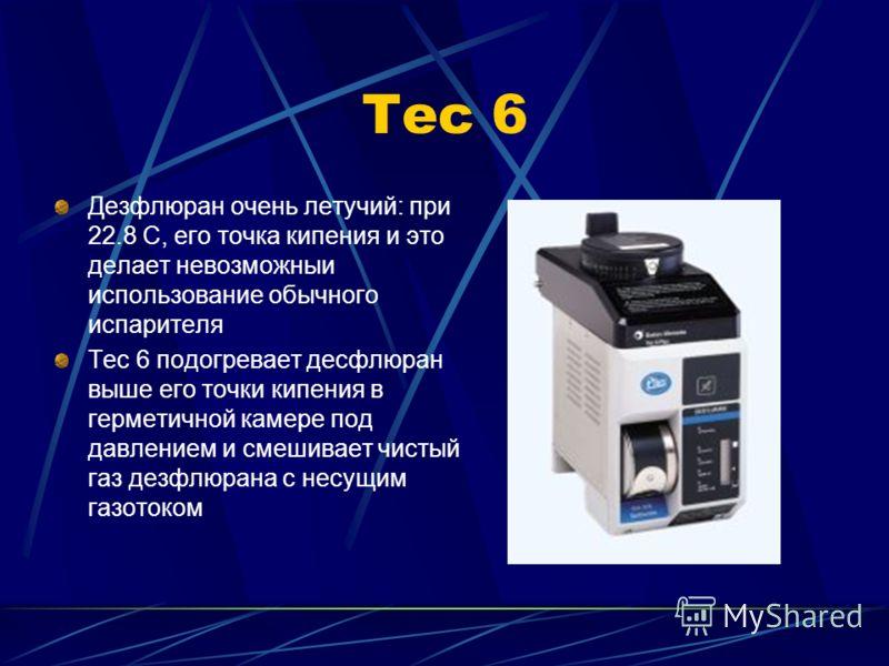 Тес 6 Дезфлюран очень летучий: при 22.8 C, его точка кипения и это делает невозможныи использование обычного испарителя Tec 6 подогревает десфлюран выше его точки кипения в герметичной камере под давлением и смешивает чистый газ дезфлюрана с несущим