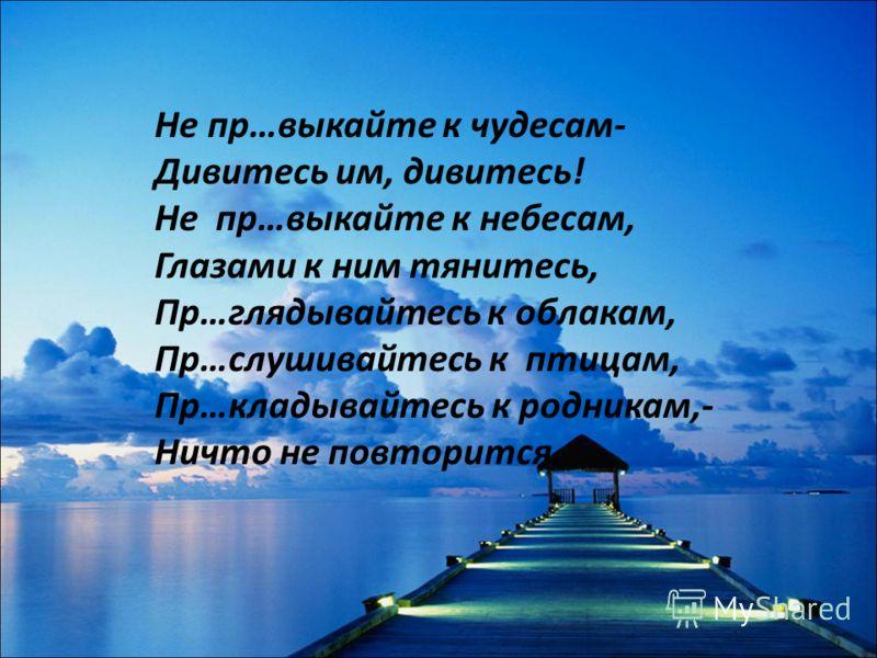Не пр…выкайте к чудесам- Дивитесь им, дивитесь! Не пр…выкайте к небесам, Глазами к ним тянитесь, Пр…глядывайтесь к облакам, Пр…слушивайтесь к птицам, Пр…кладывайтесь к родникам,- Ничто не повторится.