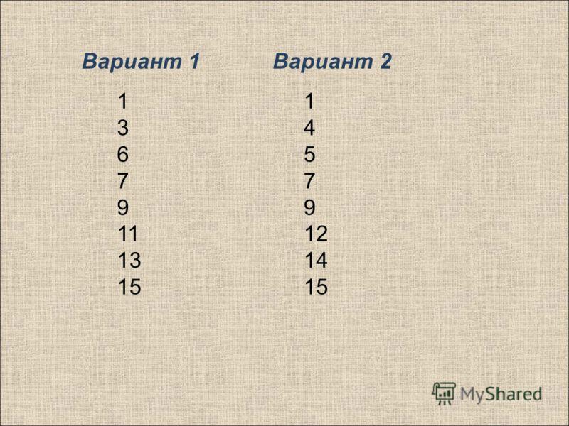 1 3 6 7 9 11 13 15 1 4 5 7 9 12 14 15 Вариант 1Вариант 2