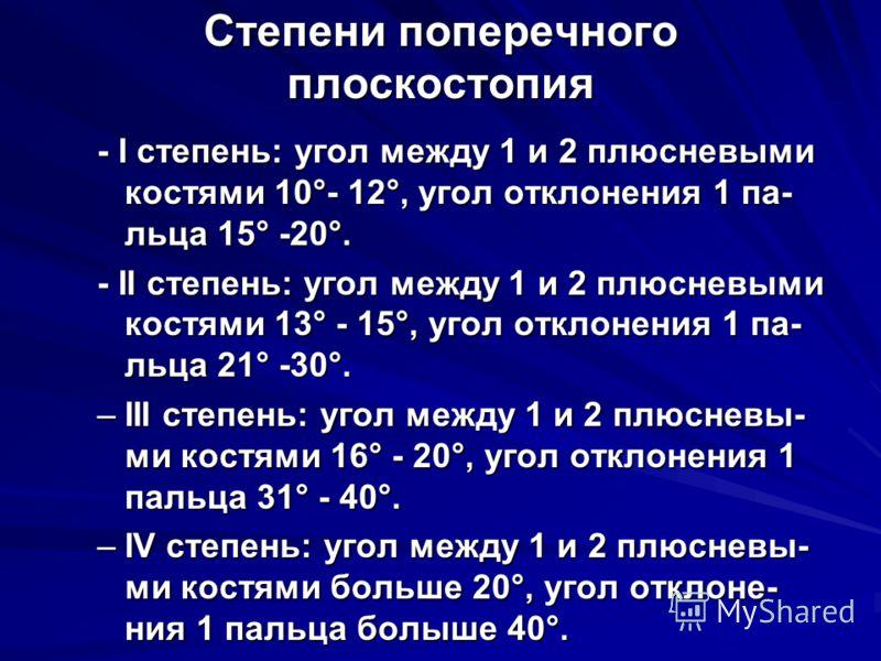 Степени поперечного плоскостопия - I степень: угол между 1 и 2 плюсневыми костями 10°- 12°, угол отклонения 1 па- льца 15° -20°. - II степень: угол между 1 и 2 плюсневыми костями 13° - 15°, угол отклонения 1 па- льца 21° -30°. –III степень: угол межд