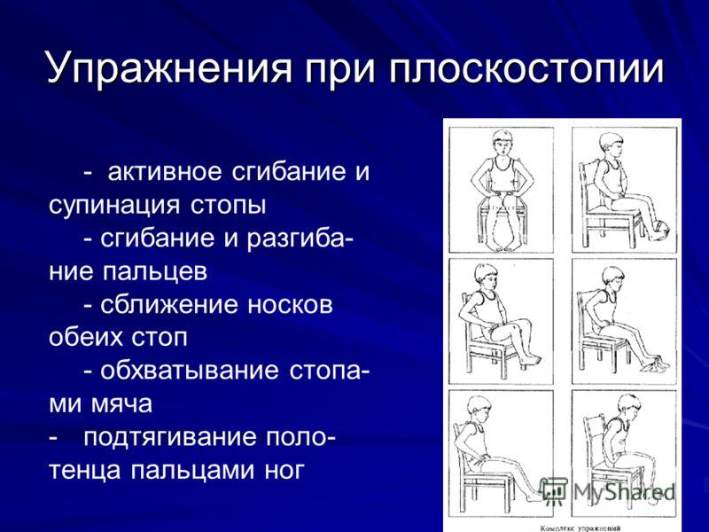 Упражнения при плоскостопии - активное сгибание и супинация стопы - сгибание и разгиба- ние пальцев - сближение носков обеих стоп - обхватывание стопа- ми мяча -подтягивание поло- тенца пальцами ног