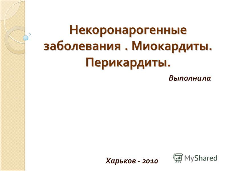 Некоронарогенные заболевания. Миокардиты. Перикардиты. Выполнила Харьков - 2010