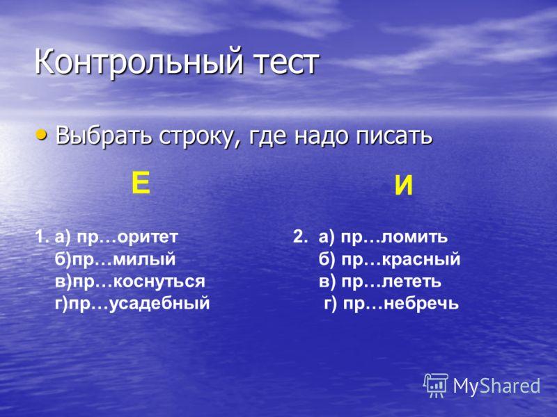 Контрольный тест Выбрать строку, где надо писать Выбрать строку, где надо писать Е И 1. а) пр…оритет б)пр…милый в)пр…коснуться г)пр…усадебный 2. а) пр…ломить б) пр…красный в) пр…лететь г) пр…небречь