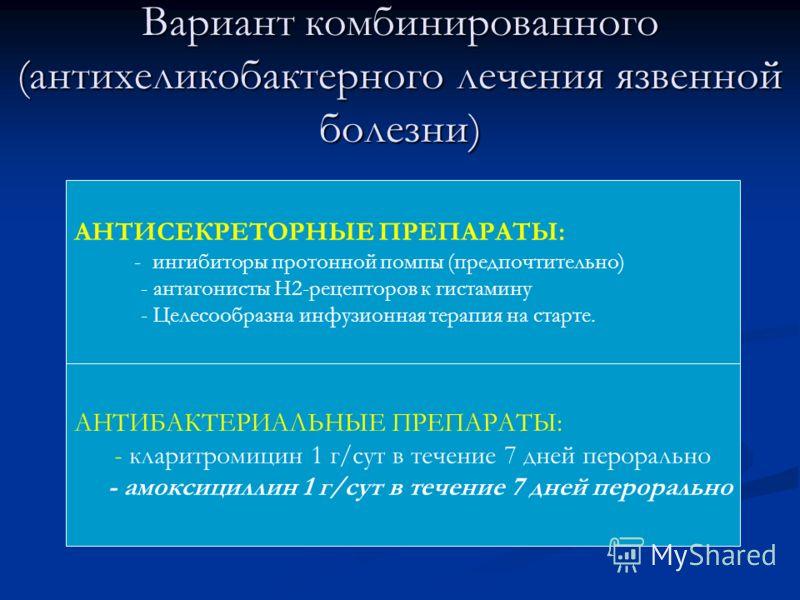 Вариант комбинированного (антихеликобактерного лечения язвенной болезни) АНТИСЕКРЕТОРНЫЕ ПРЕПАРАТЫ: - ингибиторы протонной помпы (предпочтительно) - антагонисты Н2-рецепторов к гистамину - Целесообразна инфузионная терапия на старте. АНТИБАКТЕРИАЛЬНЫ