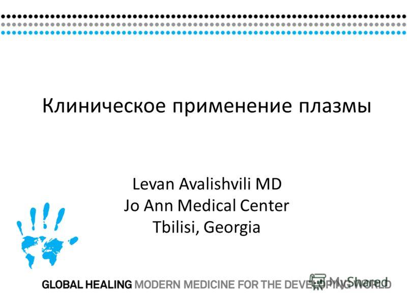 Клиническое применение плазмы Levan Avalishvili MD Jo Ann Medical Center Tbilisi, Georgia