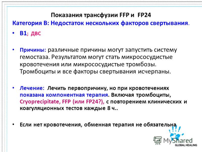 Показания трансфузии FFP и FP24 Категория B: Недостаток нескольких факторов свертывания. B1 ; ДВС Причины: различные причины могут запустить систему гемостаза. Результатом могут стать микрососудистые кровотечения или микрососудистые тромбозы. Тромбоц