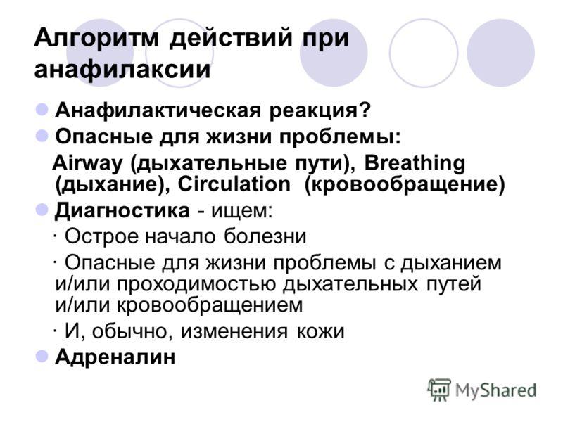 Алгоритм действий при анафилаксии Анафилактическая реакция? Опасные для жизни проблемы: Airway (дыхательные пути), Breathing (дыхание), Circulation (кровообращение) Диагностика - ищем: · Острое начало болезни · Опасные для жизни проблемы с дыханием и