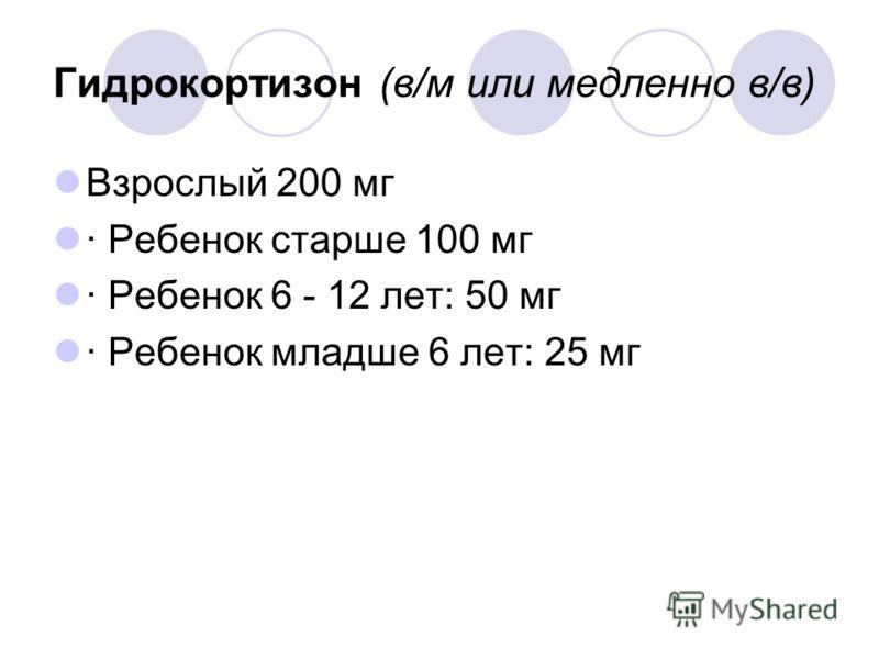 Гидрокортизон (в/м или медленно в/в) Взрослый 200 мг · Ребенок старше 100 мг · Ребенок 6 - 12 лет: 50 мг · Ребенок младше 6 лет: 25 мг