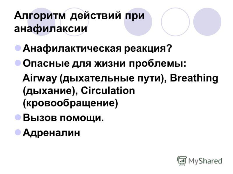 Алгоритм действий при анафилаксии Анафилактическая реакция? Опасные для жизни проблемы: Airway (дыхательные пути), Breathing (дыхание), Circulation (кровообращение) Вызов помощи. Адреналин