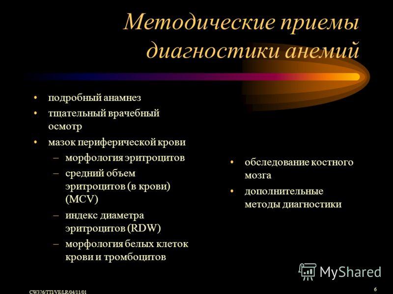 CW376/TTI/VE/LR/04/11/01 6 Методические приемы диагностики анемий подробный анамнез тщательный врачебный осмотр мазок периферической крови –морфология эритроцитов –средний объем эритроцитов (в крови) (MCV) –индекс диаметра эритроцитов (RDW) –морфолог