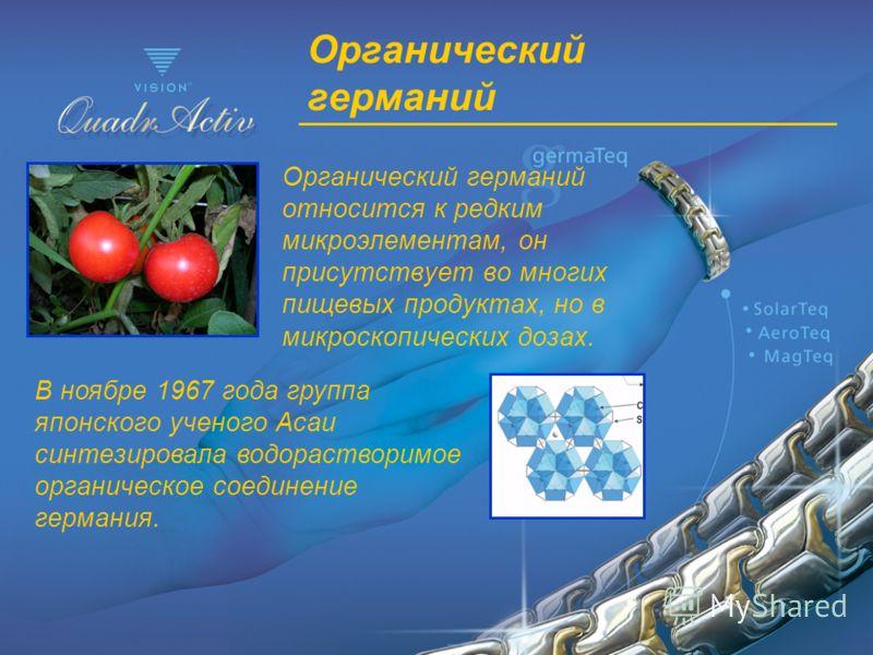 Органический германий Органический германий относится к редким микроэлементам, он присутствует во многих пищевых продуктах, но в микроскопических дозах. В ноябре 1967 года группа японского ученого Асаи синтезировала водорастворимое органическое соеди