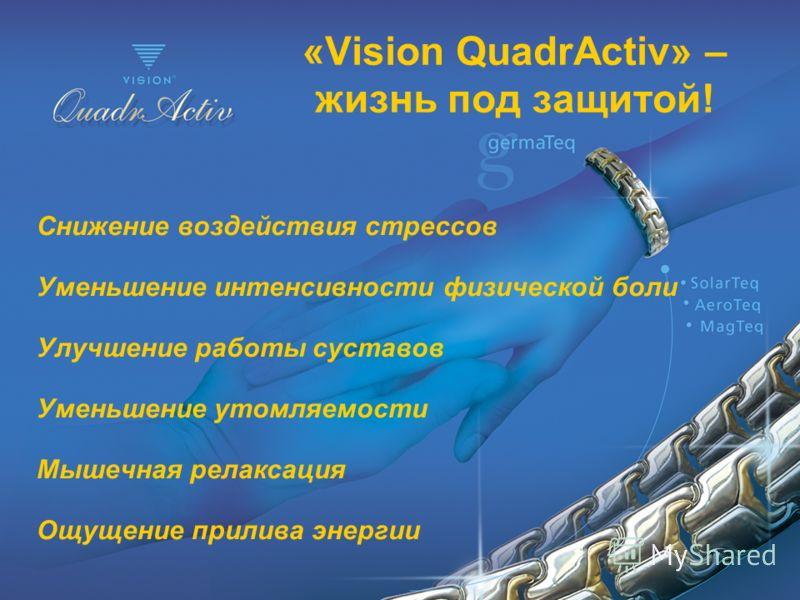 «Vision QuadrActiv» – жизнь под защитой! Снижение воздействия стрессов Уменьшение интенсивности физической боли Улучшение работы суставов Уменьшение утомляемости Мышечная релаксация Ощущение прилива энергии