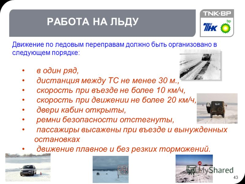 43 РАБОТА НА ЛЬДУ Движение по ледовым переправам должно быть организовано в следующем порядке: в один ряд, дистанция между ТС не менее 30 м., скорость при въезде не более 10 км/ч, скорость при движении не более 20 км/ч, двери кабин открыты, ремни без