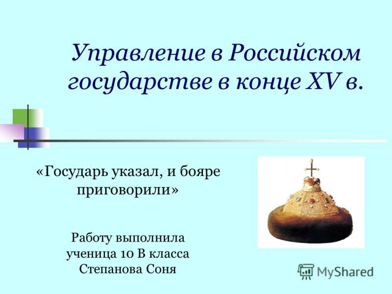 Управление в Российском государстве в конце XV в. Работу выполнила ученица 10 В класса Степанова Соня «Государь указал, и бояре приговорили»