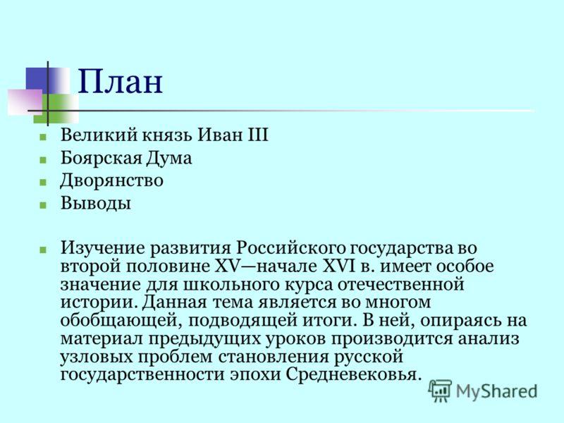 План Великий князь Иван III Боярская Дума Дворянство Выводы Изучение развития Российского государства во второй половине XVначале XVI в. имеет особое значение для школьного курса отечественной истории. Данная тема является во многом обобщающей, подво