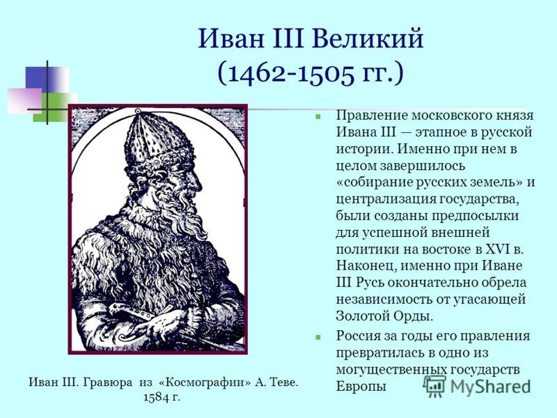Иван III Великий (1462-1505 гг.) Правление московского князя Ивана III этапное в русской истории. Именно при нем в целом завершилось «собирание русских земель» и централизация государства, были созданы предпосылки для успешной внешней политики на вос