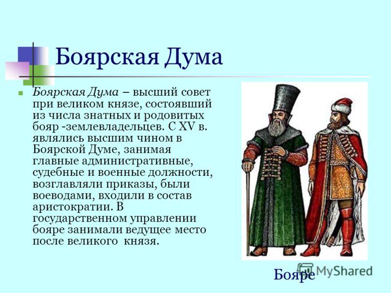 Боярская Дума Боярская Дума – высший совет при великом князе, состоявший из числа знатных и родовитых бояр -землевладельцев. С XV в. являлись высшим чином в Боярской Думе, занимая главные административные, судебные и военные должности, возглавляли пр