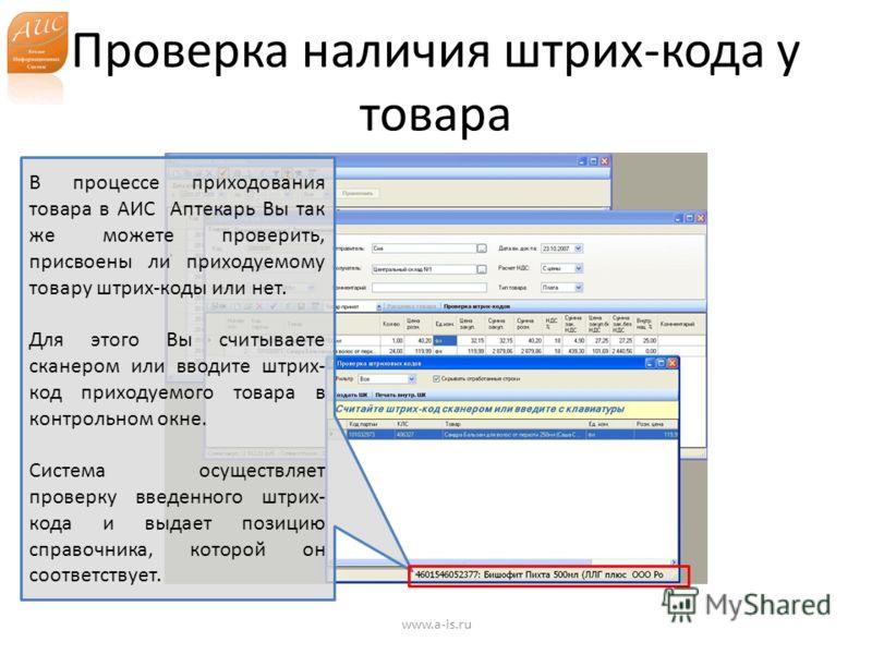Проверка наличия штрих-кода у товара www.a-is.ru В процессе приходования товара в АИС Аптекарь Вы так же можете проверить, присвоены ли приходуемому товару штрих-коды или нет. Для этого Вы считываете сканером или вводите штрих- код приходуемого товар