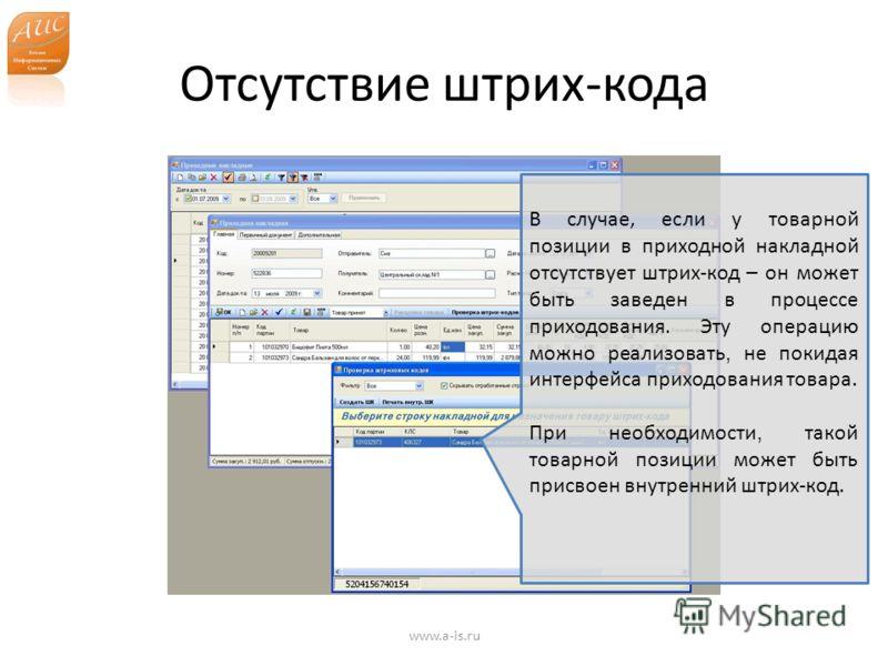 Отсутствие штрих-кода www.a-is.ru В случае, если у товарной позиции в приходной накладной отсутствует штрих-код – он может быть заведен в процессе приходования. Эту операцию можно реализовать, не покидая интерфейса приходования товара. При необходимо
