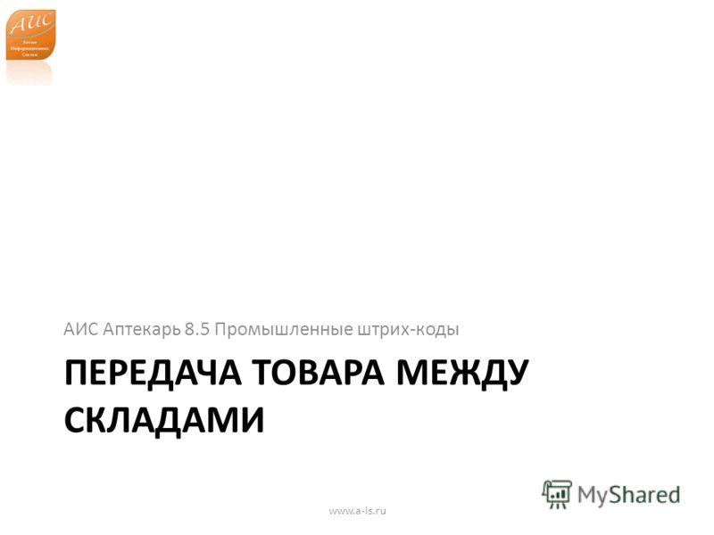 ПЕРЕДАЧА ТОВАРА МЕЖДУ СКЛАДАМИ АИС Аптекарь 8.5 Промышленные штрих-коды www.a-is.ru