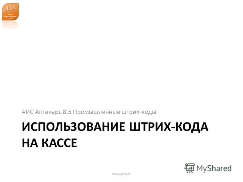ИСПОЛЬЗОВАНИЕ ШТРИХ-КОДА НА КАССЕ АИС Аптекарь 8.5 Промышленные штрих-коды www.a-is.ru