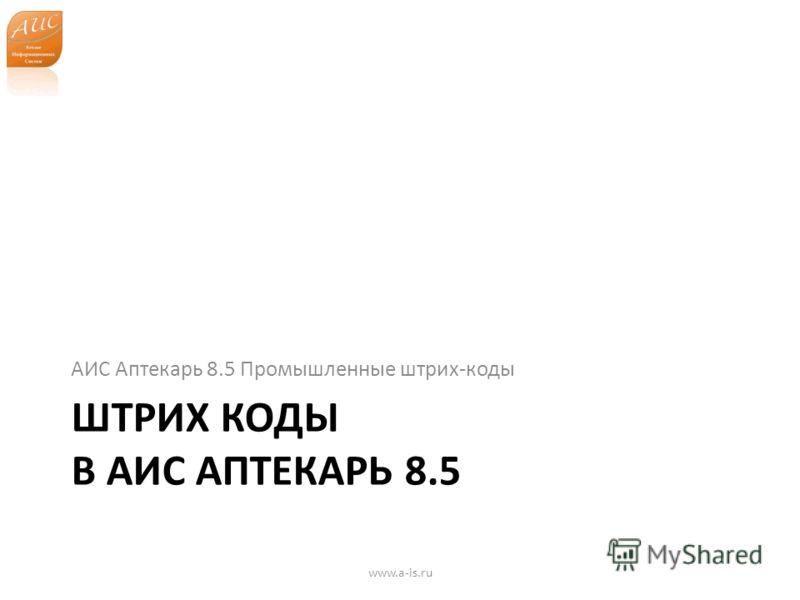 ШТРИХ КОДЫ В АИС АПТЕКАРЬ 8.5 АИС Аптекарь 8.5 Промышленные штрих-коды www.a-is.ru