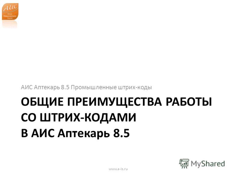 ОБЩИЕ ПРЕИМУЩЕСТВА РАБОТЫ СО ШТРИХ-КОДАМИ В АИС Аптекарь 8.5 АИС Аптекарь 8.5 Промышленные штрих-коды www.a-is.ru