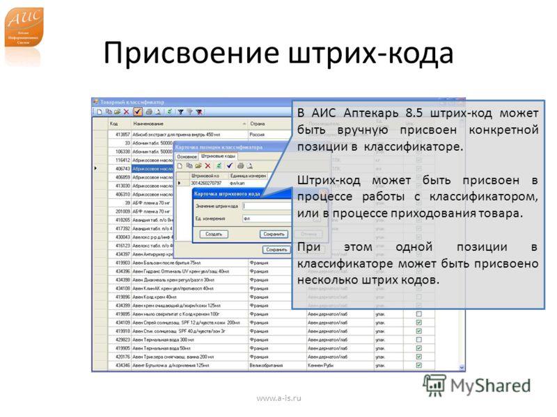 Присвоение штрих-кода www.a-is.ru В АИС Аптекарь 8.5 штрих-код может быть вручную присвоен конкретной позиции в классификаторе. Штрих-код может быть присвоен в процессе работы с классификатором, или в процессе приходования товара. При этом одной пози