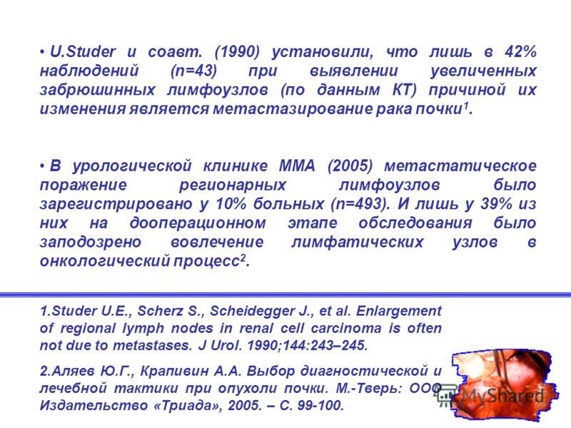 U.Studer и соавт. (1990) установили, что лишь в 42% наблюдений (n=43) при выявлении увеличенных забрюшинных лимфоузлов (по данным КТ) причиной их изменения является метастазирование рака почки 1. В урологической клинике ММА (2005) метастатическое пор
