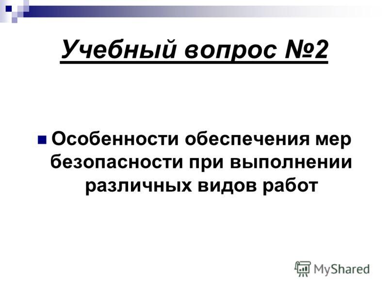 Учебный вопрос 2 Особенности обеспечения мер безопасности при выполнении различных видов работ