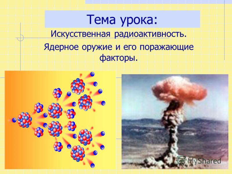 Тема урока: Искусственная радиоактивность. Ядерное оружие и его поражающие факторы.