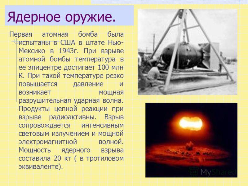 Ядерное оружие. Первая атомная бомба была испытаны в США в штате Нью- Мексико в 1943г. При взрыве атомной бомбы температура в ее эпицентре достигает 100 млн К. При такой температуре резко повышается давление и возникает мощная разрушительная ударная