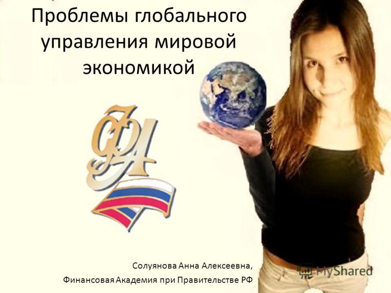 Проблемы глобального управления мировой экономикой Солуянова Анна Алексеевна, Финансовая Академия при Правительстве РФ