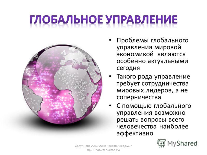 Проблемы глобального управления мировой экономикой являются особенно актуальными сегодня Такого рода управление требует сотрудничества мировых лидеров, а не соперничества С помощью глобального управления возможно решать вопросы всего человечества наи