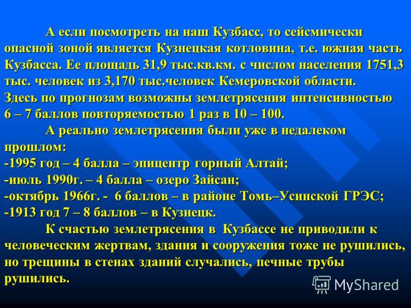 А если посмотреть на наш Кузбасс, то сейсмически опасной зоной является Кузнецкая котловина, т.е. южная часть Кузбасса. Ее площадь 31,9 тыс.кв.км. с числом населения 1751,3 тыс. человек из 3,170 тыс.человек Кемеровской области. Здесь по прогнозам воз