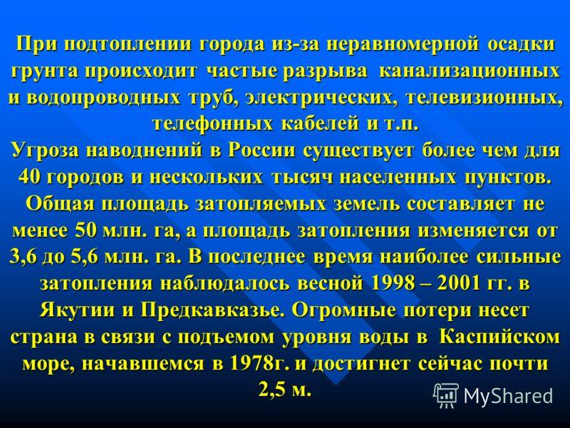 При подтоплении города из-за неравномерной осадки грунта происходит частые разрыва канализационных и водопроводных труб, электрических, телевизионных, телефонных кабелей и т.п. Угроза наводнений в России существует более чем для 40 городов и нескольк