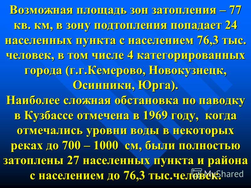 Возможная площадь зон затопления – 77 кв. км, в зону подтопления попадает 24 населенных пункта с населением 76,3 тыс. человек, в том числе 4 категорированных города (г.г.Кемерово, Новокузнецк, Осинники, Юрга). Наиболее сложная обстановка по паводку в