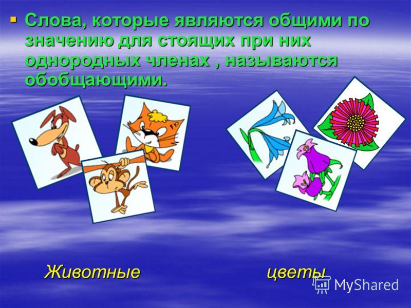 Слова, которые являются общими по значению для стоящих при них однородных членах, называются обобщающими. Слова, которые являются общими по значению для стоящих при них однородных членах, называются обобщающими. Животные цветы Животные цветы