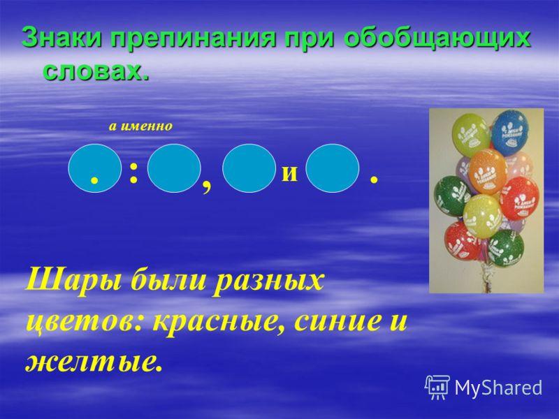 Знаки препинания при обобщающих словах.. :, и. а именно Шары были разных цветов: красные, синие и желтые.