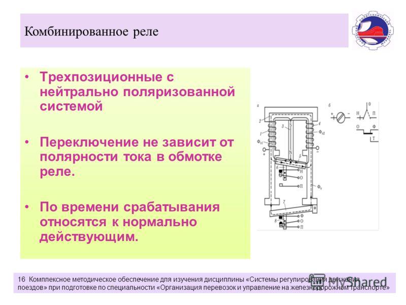 Трехпозиционные с нейтрально поляризованной системой Переключение не зависит от полярности тока в обмотке реле. По времени срабатывания относятся к нормально действующим. Комбинированное реле 16 Комплексное методическое обеспечение для изучения дисци