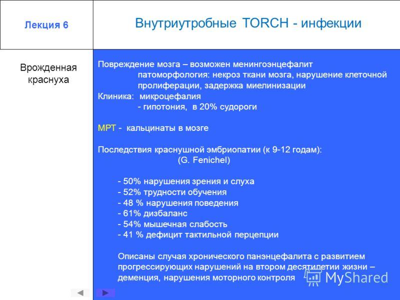 Лекция 6 Внутриутробные TORCH - инфекции Врожденная краснуха Повреждение мозга – возможен менингоэнцефалит патоморфология: некроз ткани мозга, нарушение клеточной пролиферации, задержка миелинизации Клиника: микроцефалия - гипотония, в 20% судороги М