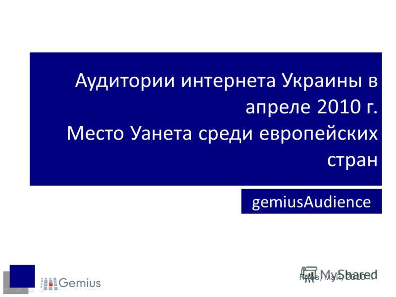 Аудитории интернета Украины в апреле 2010 г. Место Уанета среди европейских стран gemiusAudience Киев, май, 2010 г.