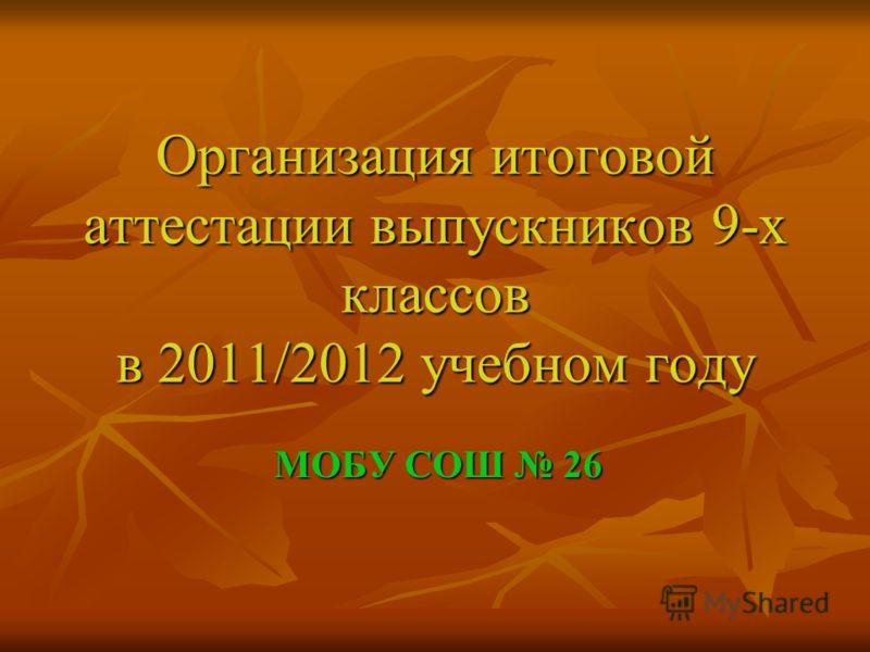 Организация итоговой аттестации выпускников 9-х классов в 2011/2012 учебном году МОБУ СОШ 26