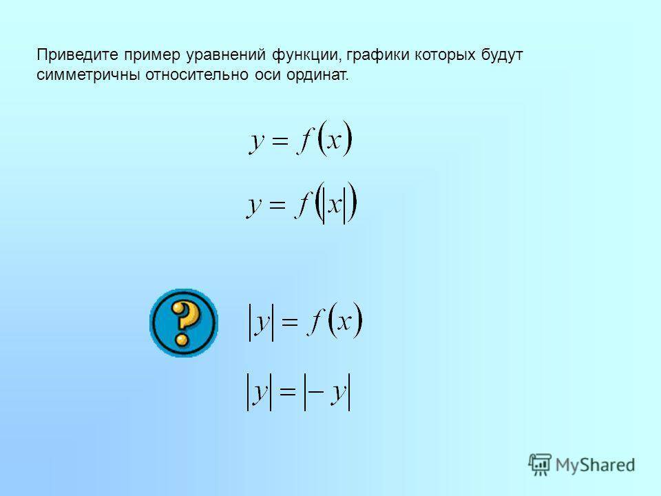 Приведите пример уравнений функции, графики которых будут симметричны относительно оси ординат.