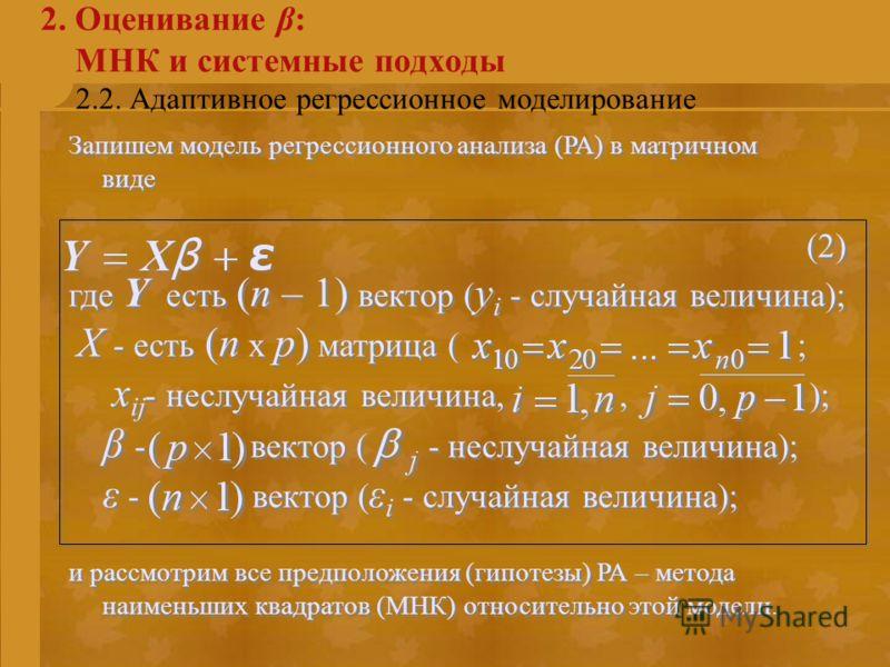 2.2. Адаптивное регрессионное моделирование 2. Оценивание β: МНК и системные подходы Запишем модель регрессионного анализа (РА) в матричном виде (2) где Y есть (n – 1) вектор ( y i - случайная величина); X - есть (n x p) матрица ( ; x ij - неслучайна