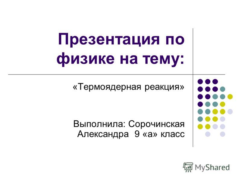 Презентация по физике на тему: «Термоядерная реакция» Выполнила: Сорочинская Александра 9 «а» класс